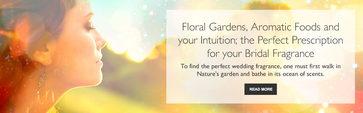 Floral Gardens, Aromatic Foods and your Intuition; the Perfect Prescription for your Bridal Fragrance.